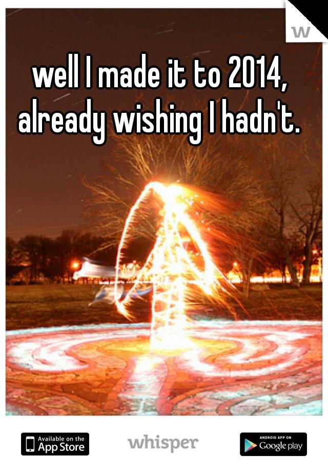 well I made it to 2014, already wishing I hadn't.