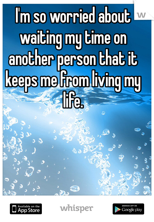 I'm so worried about waiting my time on another person that it keeps me from living my life.