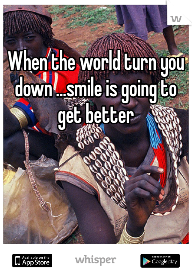 When the world turn you down ...smile is going to get better