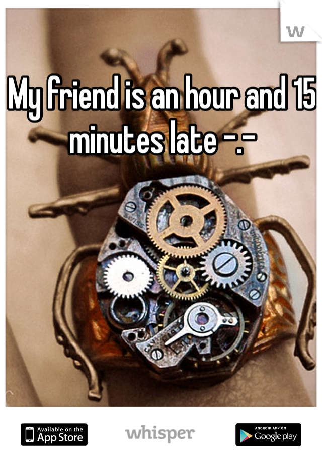 My friend is an hour and 15 minutes late -.-