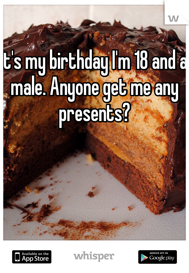 It's my birthday I'm 18 and a male. Anyone get me any presents?