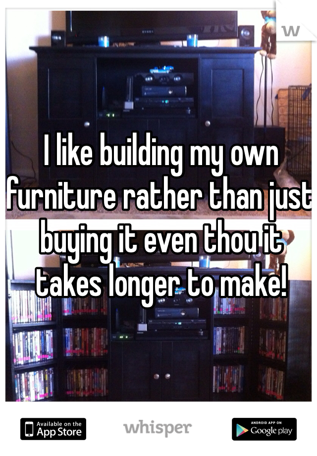 I like building my own furniture rather than just buying it even thou it takes longer to make!