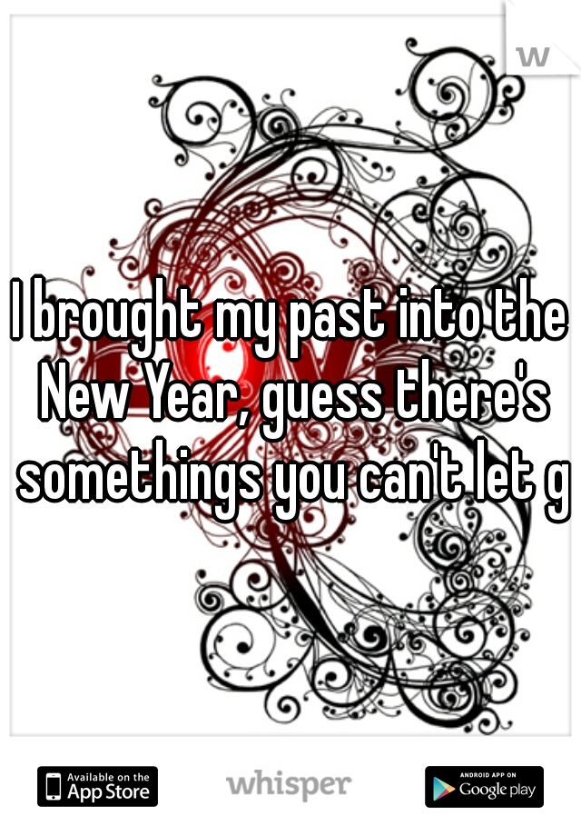 I brought my past into the New Year, guess there's somethings you can't let go
