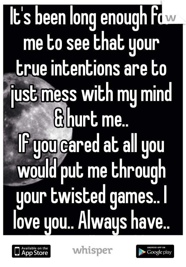 It's been long enough for  me to see that your  true intentions are to just mess with my mind  & hurt me..  If you cared at all you would put me through your twisted games.. I love you.. Always have.. Always will.. Good bye