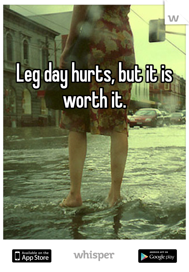 Leg day hurts, but it is worth it.