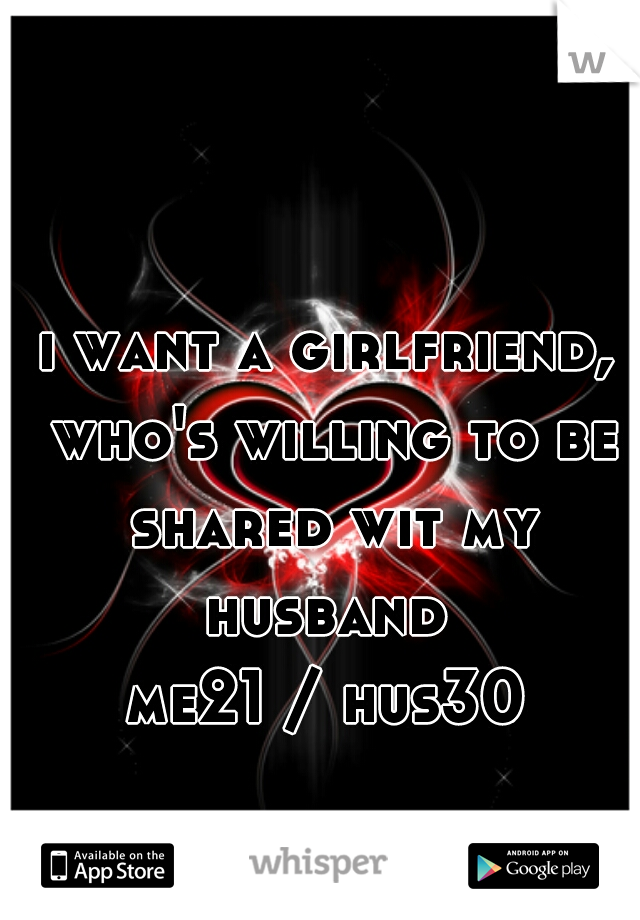 i want a girlfriend, who's willing to be shared wit my husband  me21 / hus30
