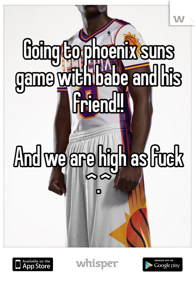 Going to phoenix suns game with babe and his friend!!   And we are high as fuck ^.^