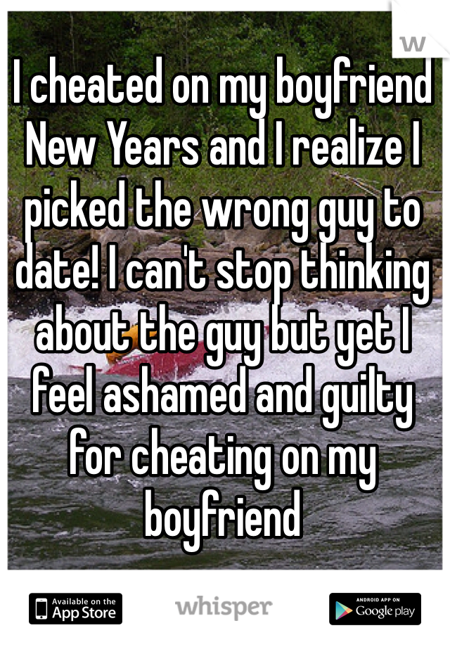 I cheated on my boyfriend New Years and I realize I picked the wrong guy to date! I can't stop thinking about the guy but yet I feel ashamed and guilty for cheating on my boyfriend
