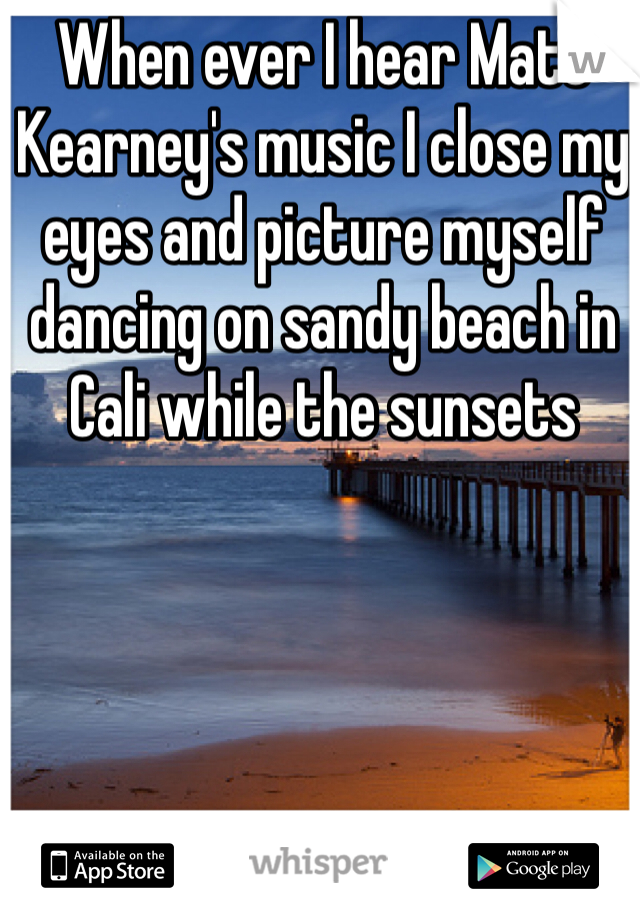 When ever I hear Matt Kearney's music I close my eyes and picture myself dancing on sandy beach in Cali while the sunsets