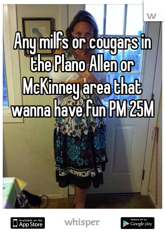 Any milfs or cougars in the Plano Allen or McKinney area that wanna have fun PM 25M