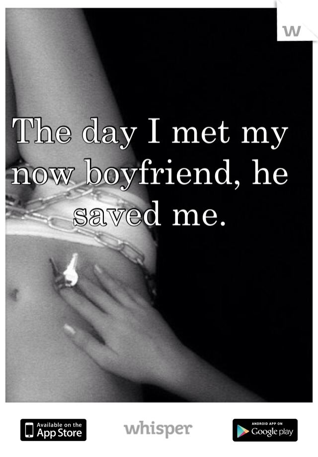The day I met my now boyfriend, he saved me.