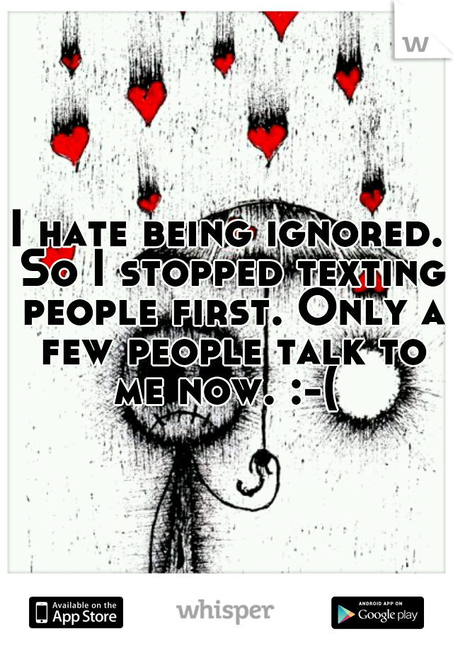 I hate being ignored. So I stopped texting people first. Only a few people talk to me now. :-(