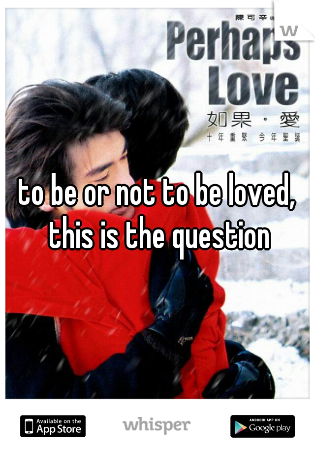 to be or not to be loved, this is the question