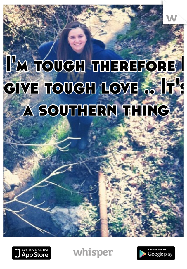 I'm tough therefore I give tough love .. It's a southern thing