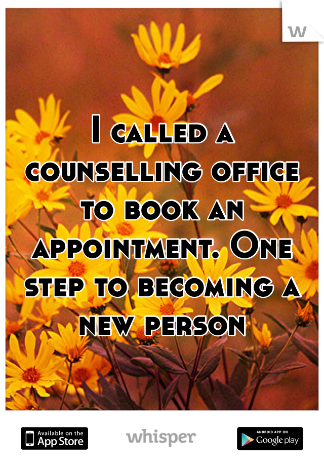 I called a counselling office to book an appointment. One step to becoming a new person
