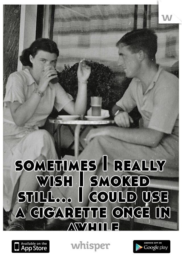 sometimes I really wish I smoked still... I could use a cigarette once in awhile