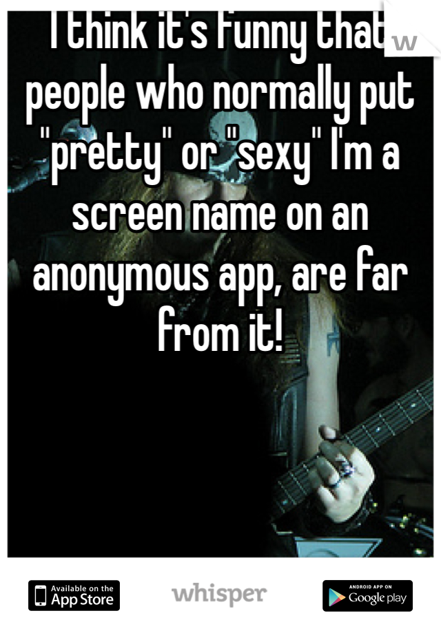 """I think it's funny that people who normally put """"pretty"""" or """"sexy"""" I'm a screen name on an anonymous app, are far from it!"""