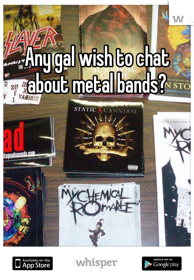Any gal wish to chat about metal bands?