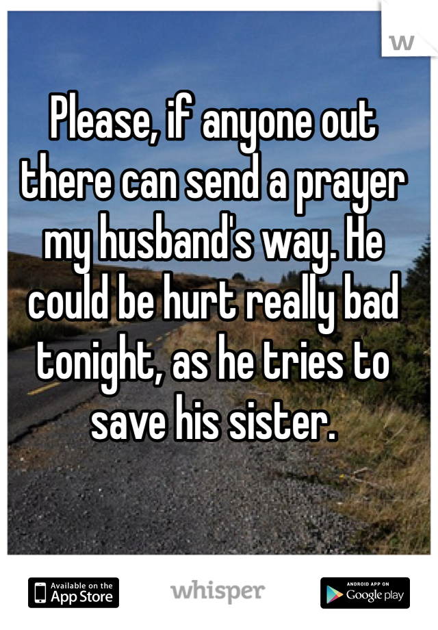 Please, if anyone out there can send a prayer my husband's way. He could be hurt really bad tonight, as he tries to save his sister.