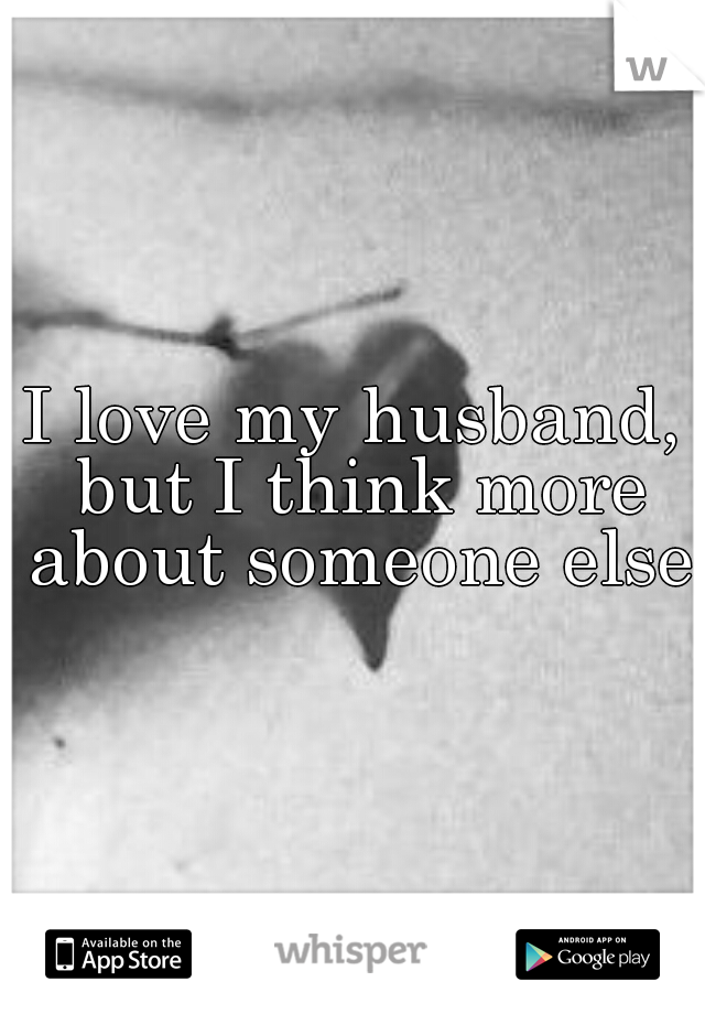 I love my husband, but I think more about someone else.