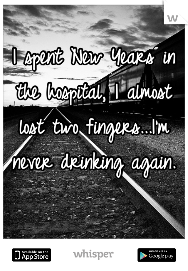 I spent New Years in the hospital, I almost lost two fingers...I'm never drinking again.
