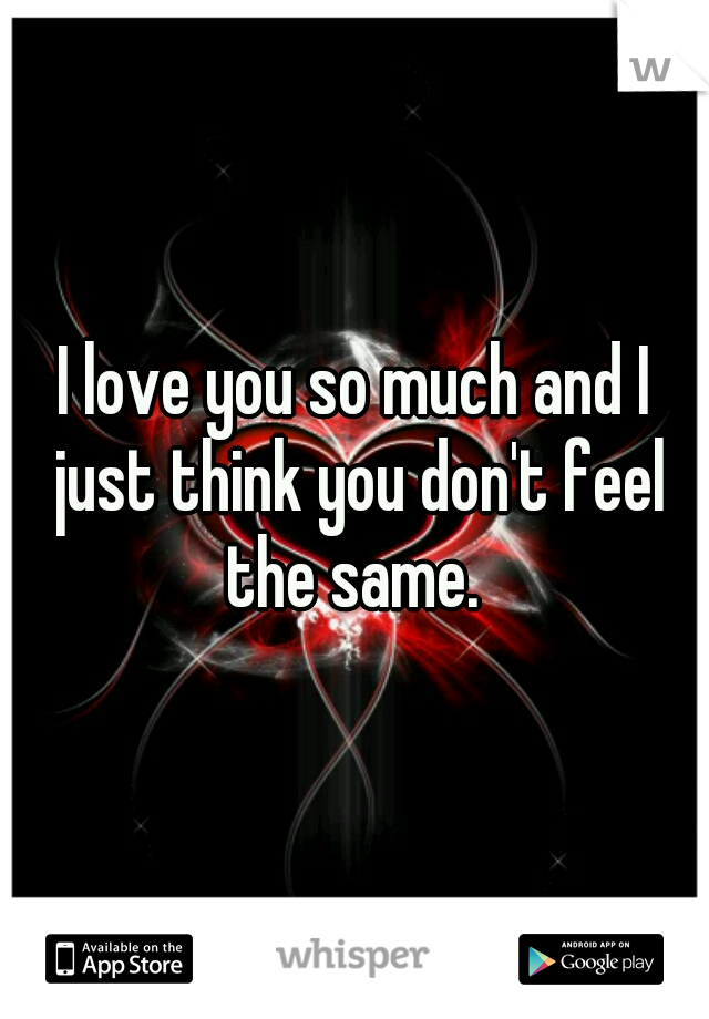 I love you so much and I just think you don't feel the same.