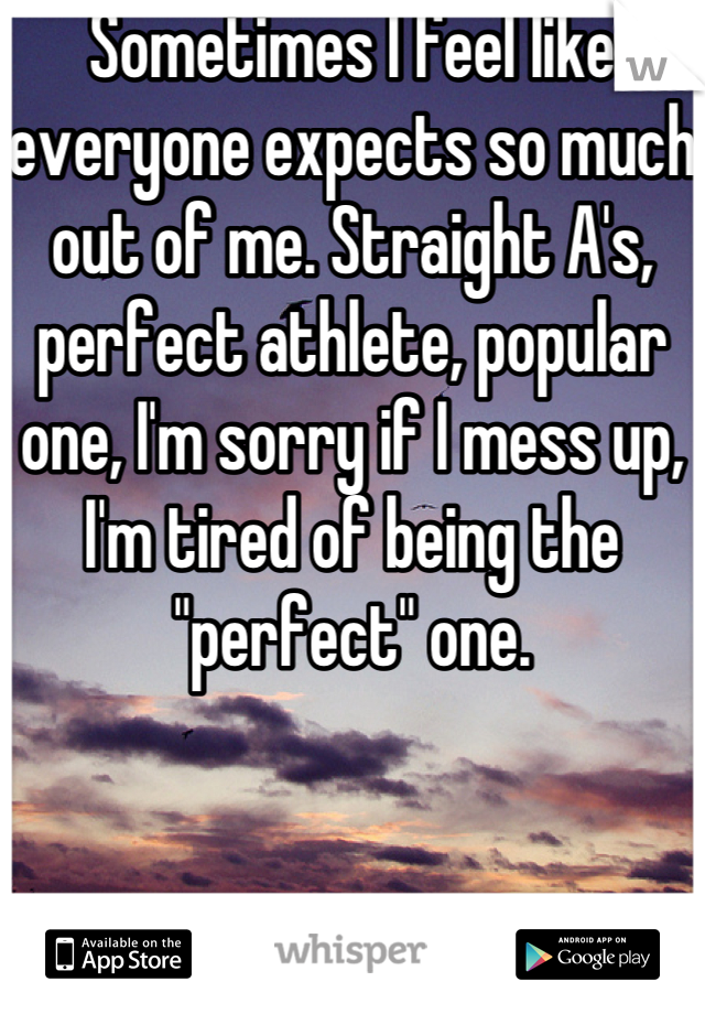 """Sometimes I feel like everyone expects so much out of me. Straight A's, perfect athlete, popular one, I'm sorry if I mess up, I'm tired of being the """"perfect"""" one."""