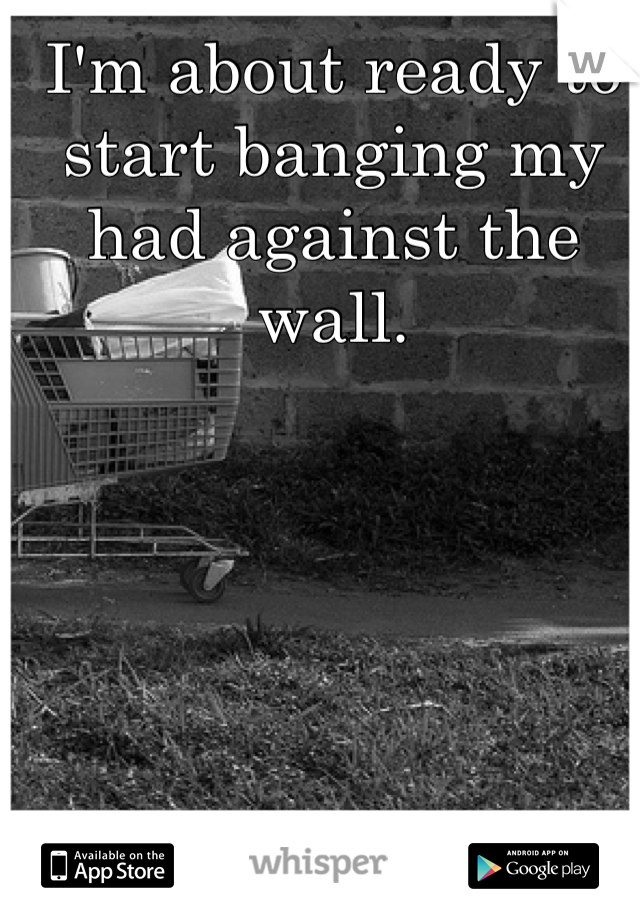 I'm about ready to start banging my had against the wall.