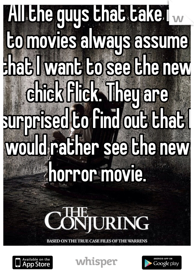 All the guys that take me to movies always assume that I want to see the new chick flick. They are surprised to find out that I would rather see the new horror movie.