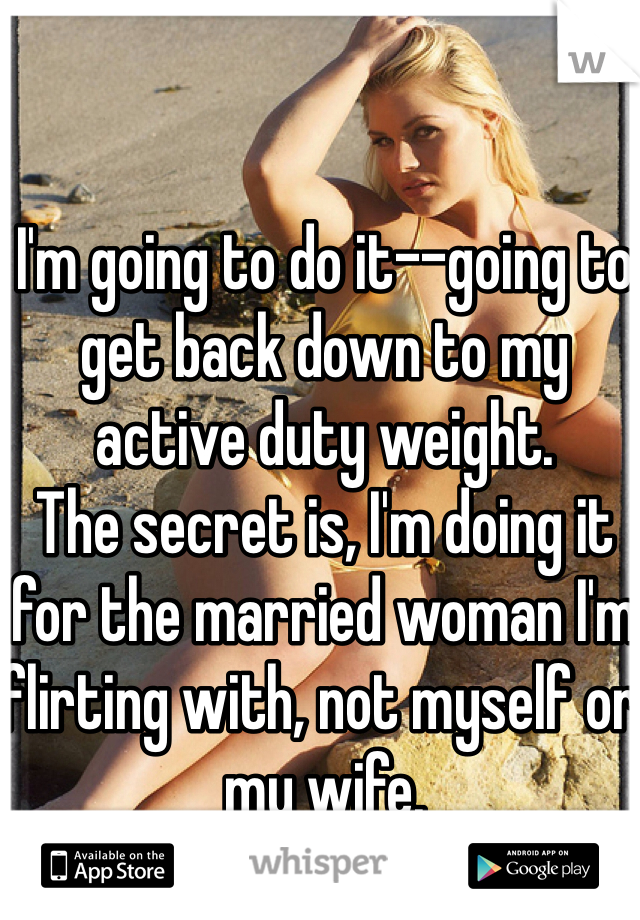 I'm going to do it--going to get back down to my active duty weight.  The secret is, I'm doing it for the married woman I'm flirting with, not myself or my wife.