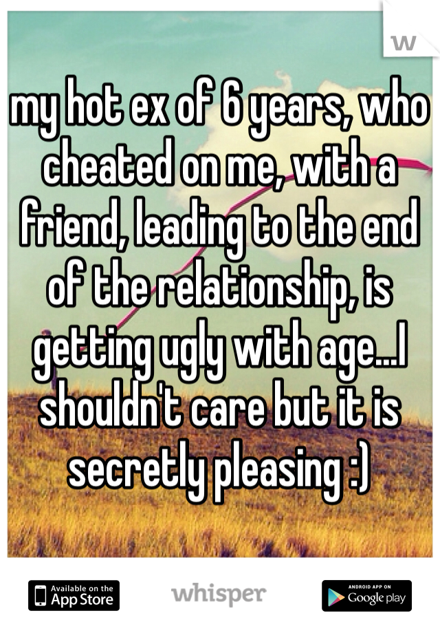my hot ex of 6 years, who cheated on me, with a friend, leading to the end of the relationship, is getting ugly with age...I shouldn't care but it is secretly pleasing :)