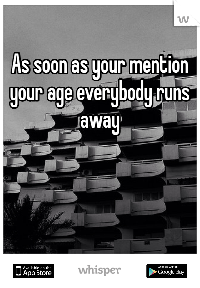As soon as your mention your age everybody runs away