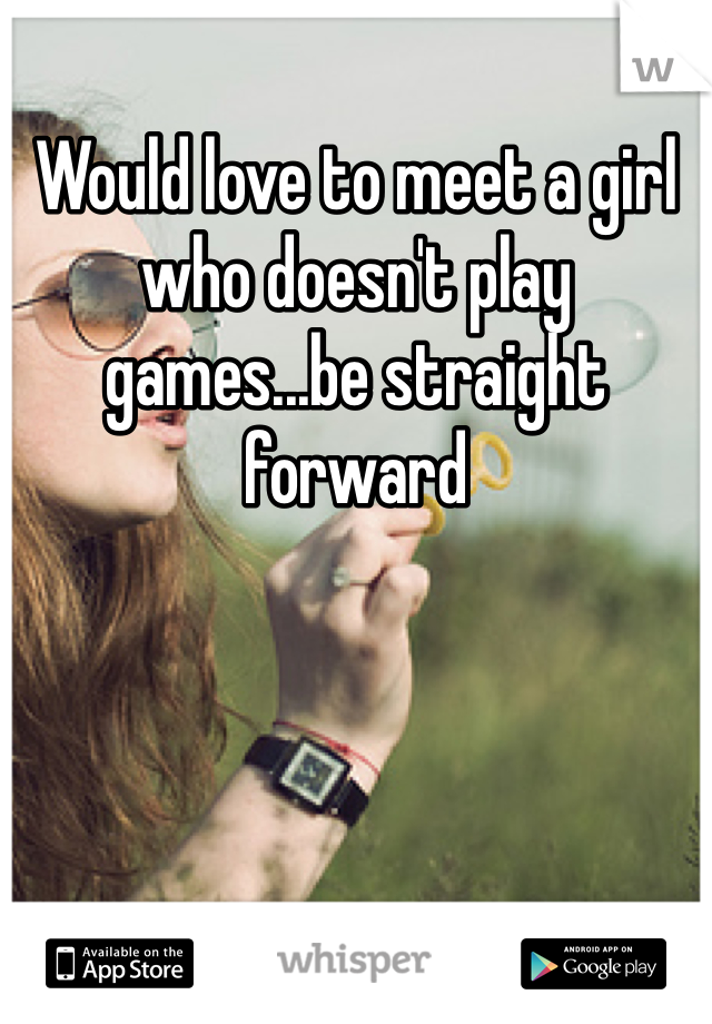 Would love to meet a girl who doesn't play games...be straight forward