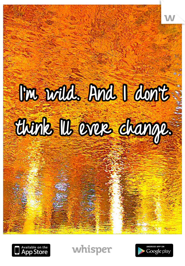 I'm wild. And I don't think Ill ever change.