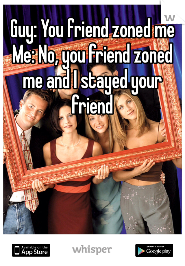 Guy: You friend zoned me Me: No, you friend zoned me and I stayed your friend