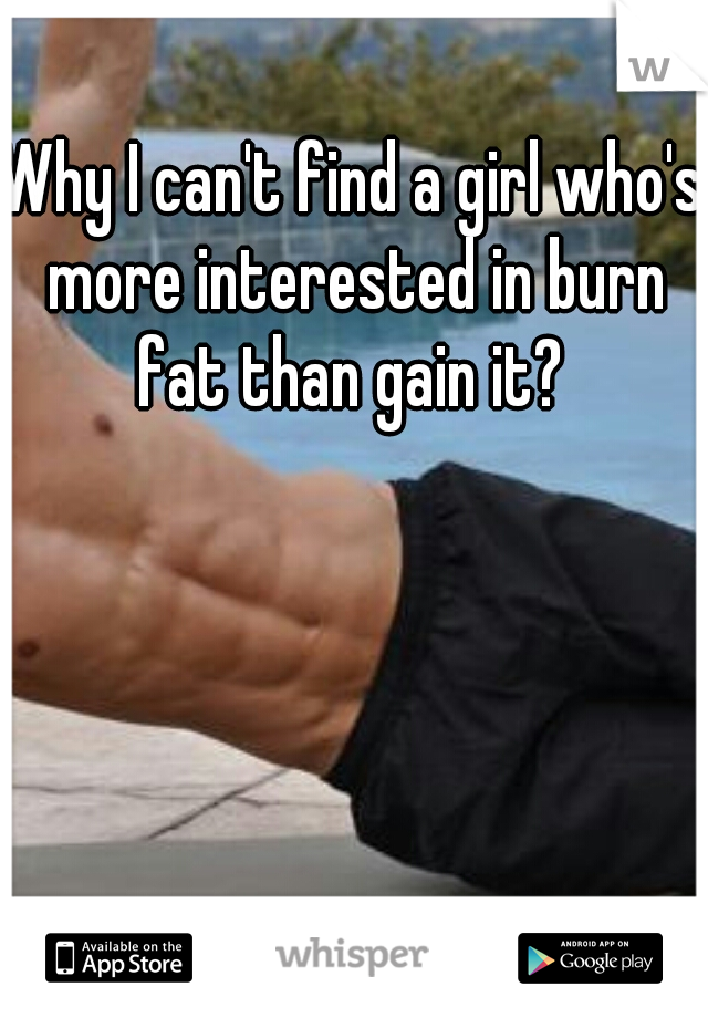Why I can't find a girl who's more interested in burn fat than gain it?