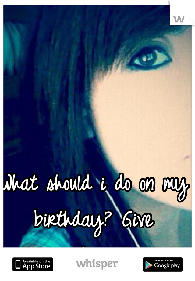 What should i do on my birthday? Give suggestion please