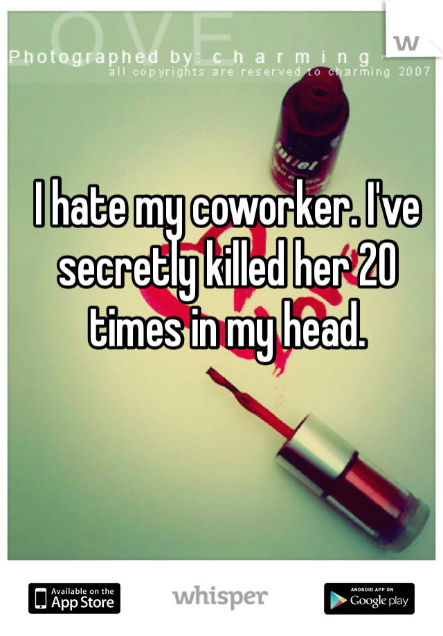 I hate my coworker. I've secretly killed her 20 times in my head.