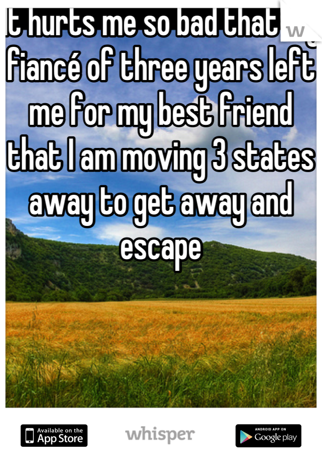 It hurts me so bad that my fiancé of three years left me for my best friend that I am moving 3 states away to get away and escape