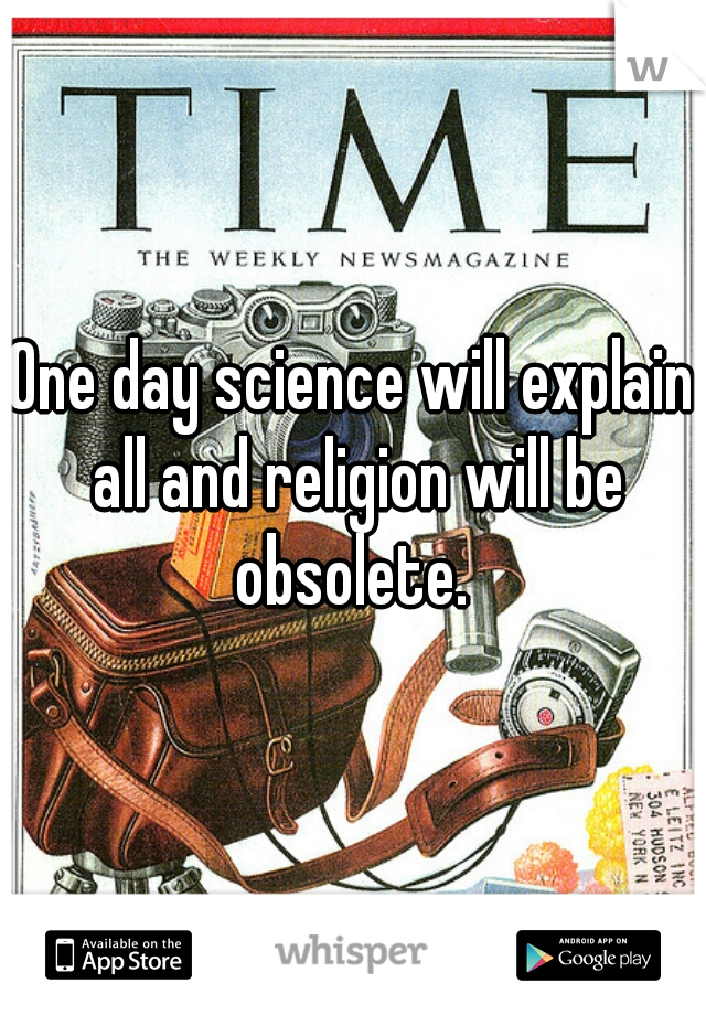 One day science will explain all and religion will be obsolete.