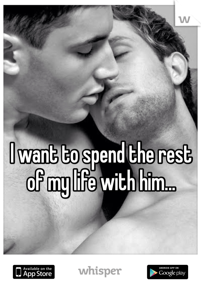 I want to spend the rest of my life with him...