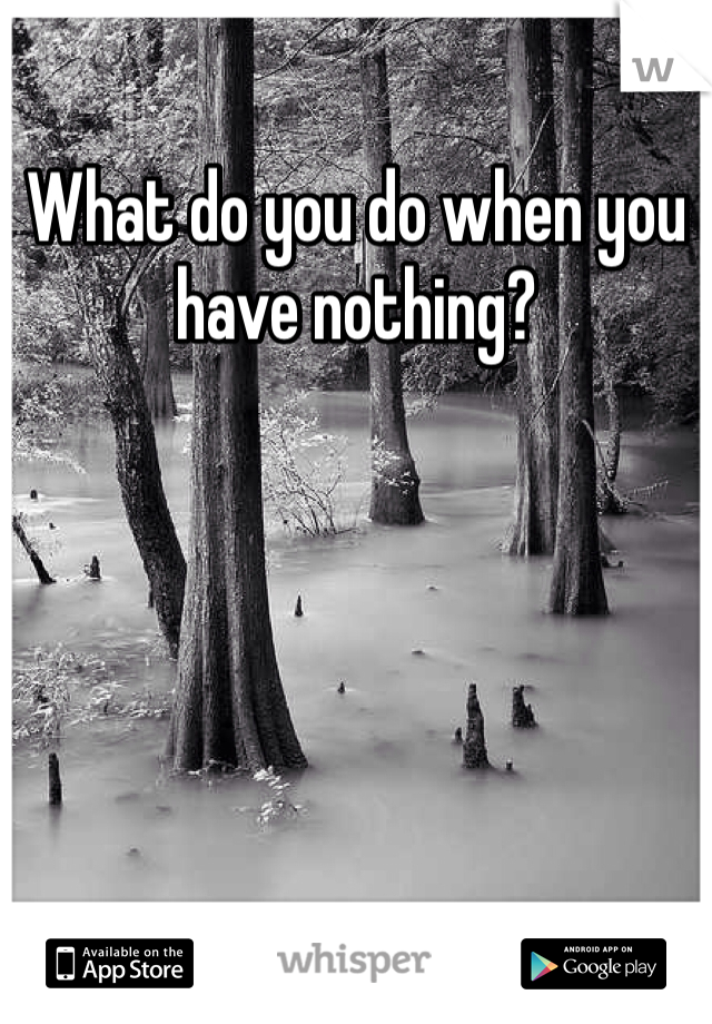 What do you do when you have nothing?