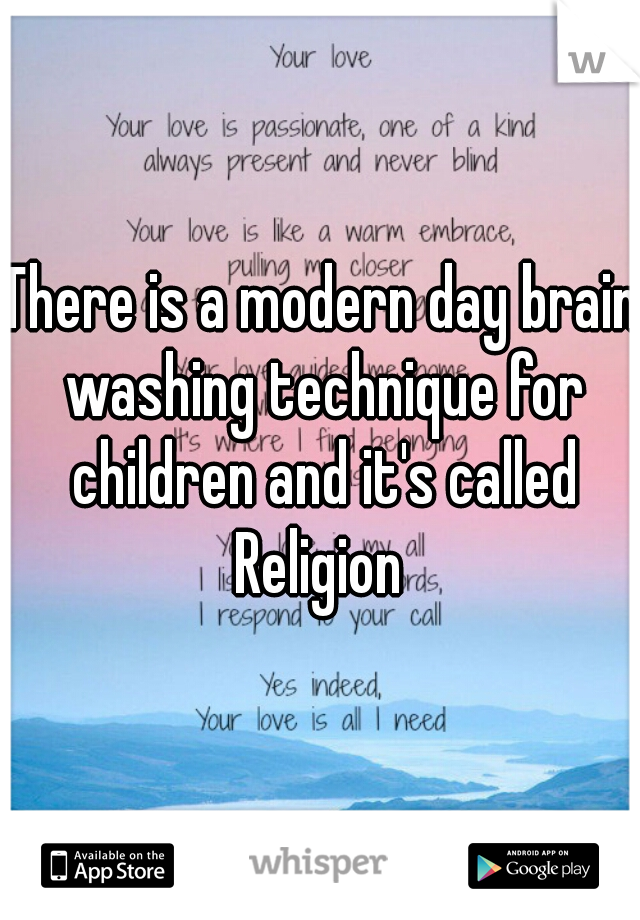 There is a modern day brain washing technique for children and it's called  Religion