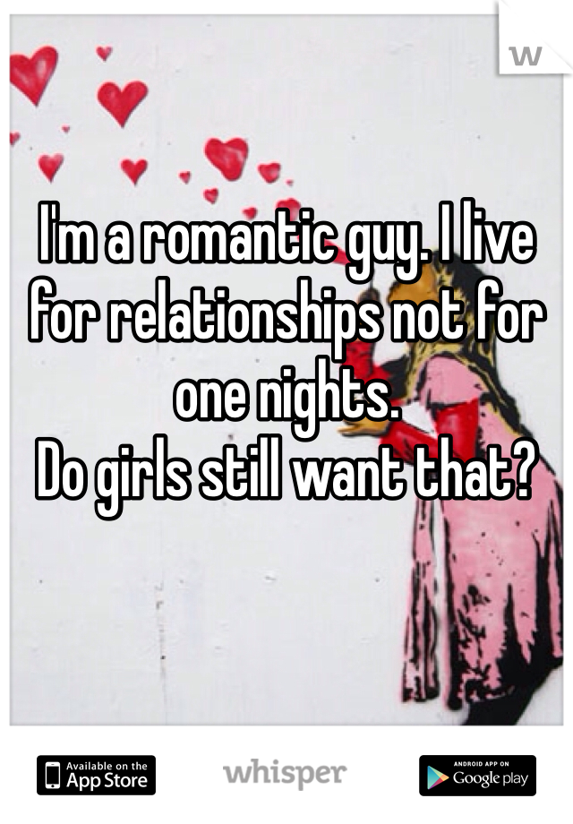 I'm a romantic guy. I live for relationships not for one nights. Do girls still want that?