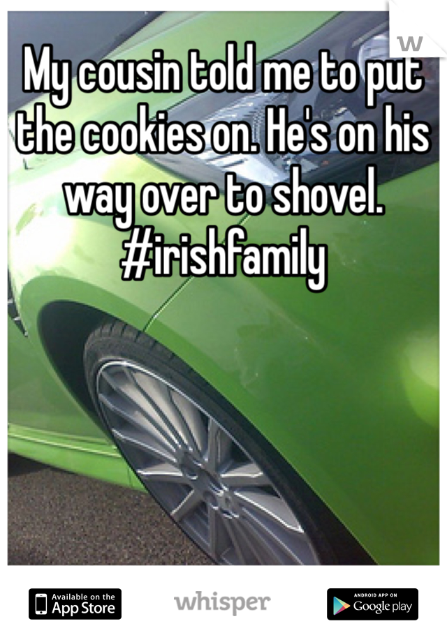 My cousin told me to put the cookies on. He's on his way over to shovel. #irishfamily