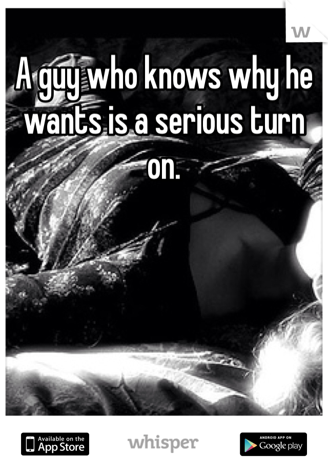 A guy who knows why he wants is a serious turn on.