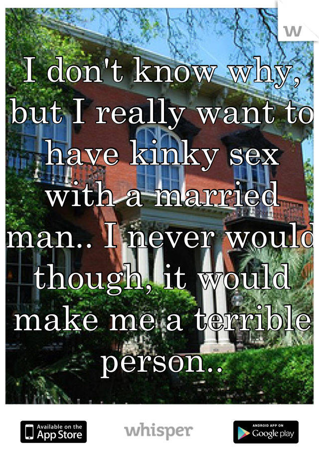 I don't know why, but I really want to have kinky sex with a married man.. I never would though, it would make me a terrible person..