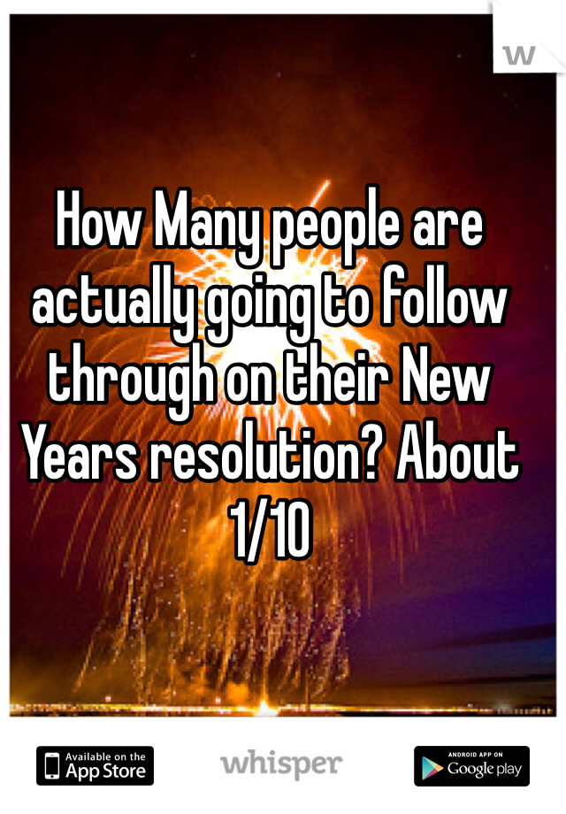 How Many people are actually going to follow through on their New Years resolution? About 1/10