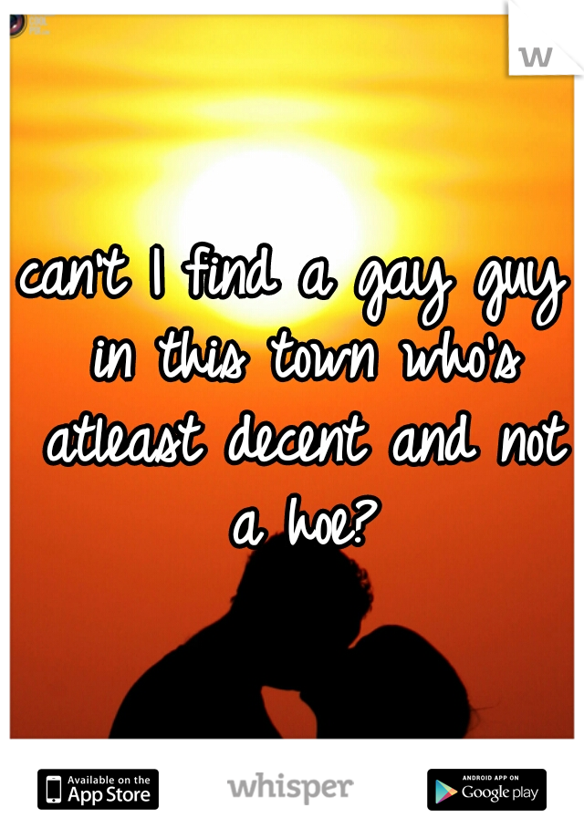 can't I find a gay guy in this town who's atleast decent and not a hoe?