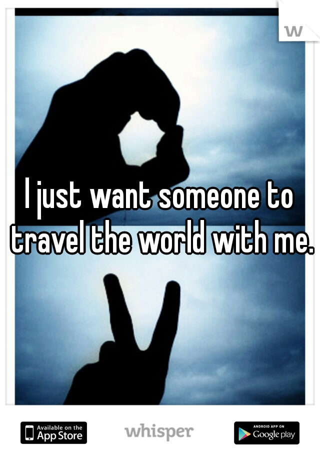 I just want someone to travel the world with me.